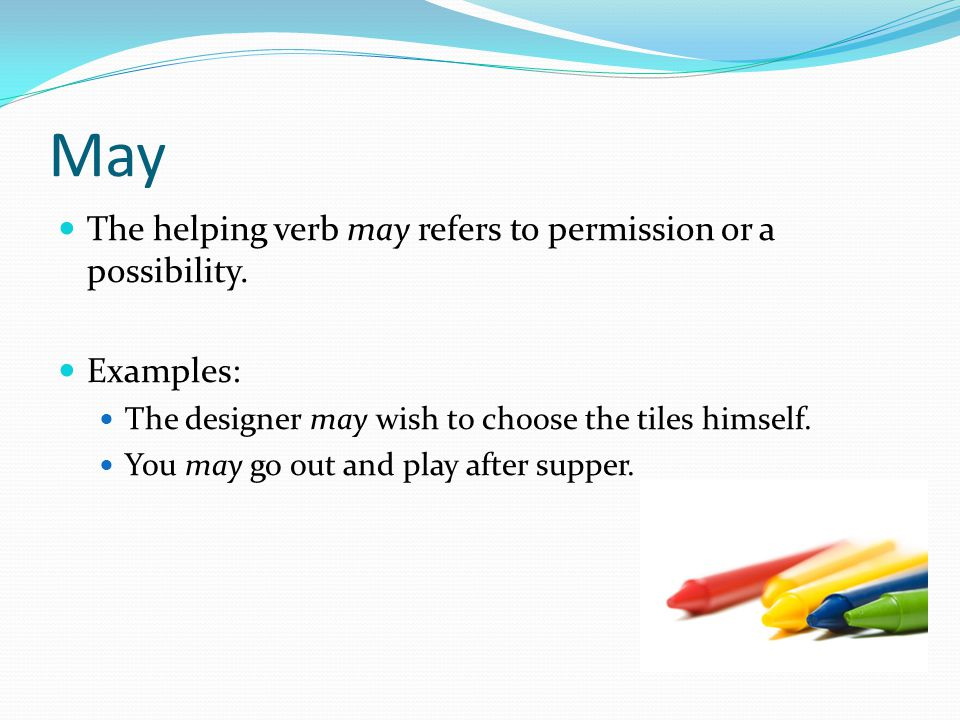 May The helping verb may refers to permission or a possibility.