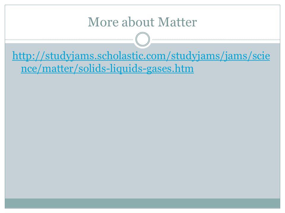 More about Matter http://studyjams.scholastic.com/studyjams/jams/scie nce/matter/solids-liquids-gases.htm
