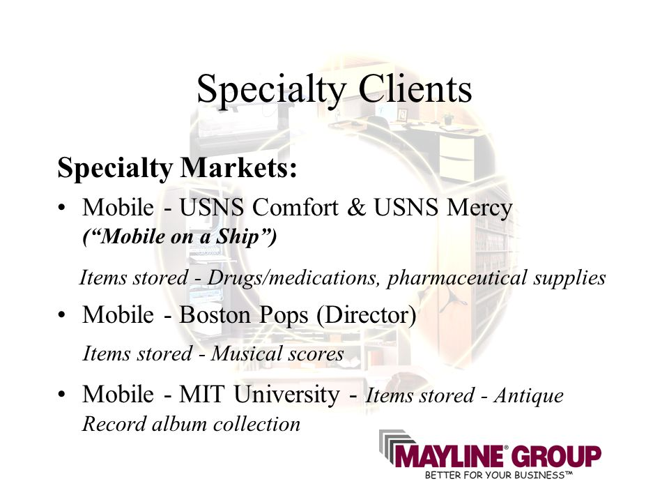 Specialty Clients Specialty Markets: Mobile - USNS Comfort & USNS Mercy (Mobile on a Ship) Items stored - Drugs/medications, pharmaceutical supplies Mobile - Boston Pops (Director) Items stored - Musical scores Mobile - MIT University - Items stored - Antique Record album collection
