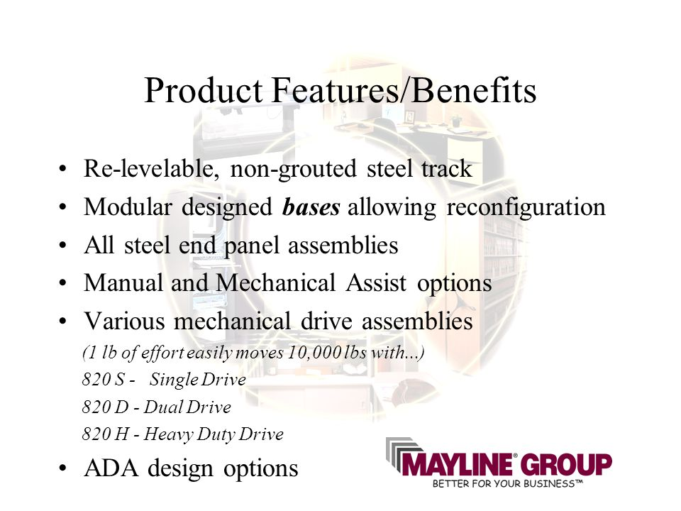 Product Features/Benefits Re-levelable, non-grouted steel track Modular designed bases allowing reconfiguration All steel end panel assemblies Manual and Mechanical Assist options Various mechanical drive assemblies (1 lb of effort easily moves 10,000 lbs with...) 820 S - Single Drive 820 D - Dual Drive 820 H - Heavy Duty Drive ADA design options