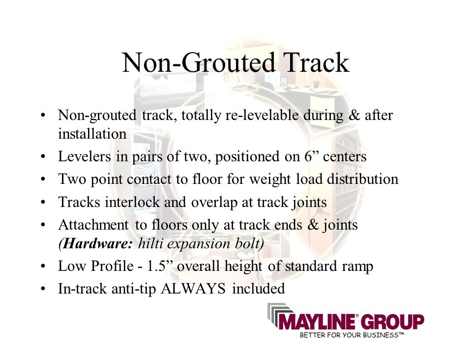 Non-Grouted Track Non-grouted track, totally re-levelable during & after installation Levelers in pairs of two, positioned on 6 centers Two point contact to floor for weight load distribution Tracks interlock and overlap at track joints Attachment to floors only at track ends & joints (Hardware: hilti expansion bolt) Low Profile - 1.5 overall height of standard ramp In-track anti-tip ALWAYS included