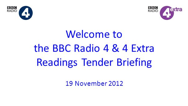 Welcome to the BBC Radio 4 & 4 Extra Readings Tender Briefing 19 November 2012