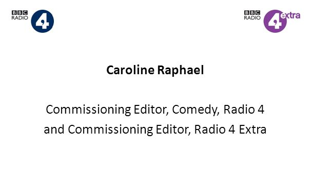 Caroline Raphael Commissioning Editor, Comedy, Radio 4 and Commissioning Editor, Radio 4 Extra