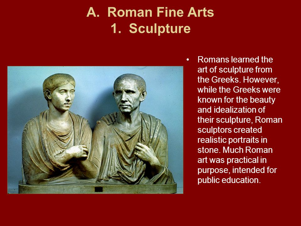 A.Roman Fine Arts 1. Sculpture Romans learned the art of sculpture from the Greeks.