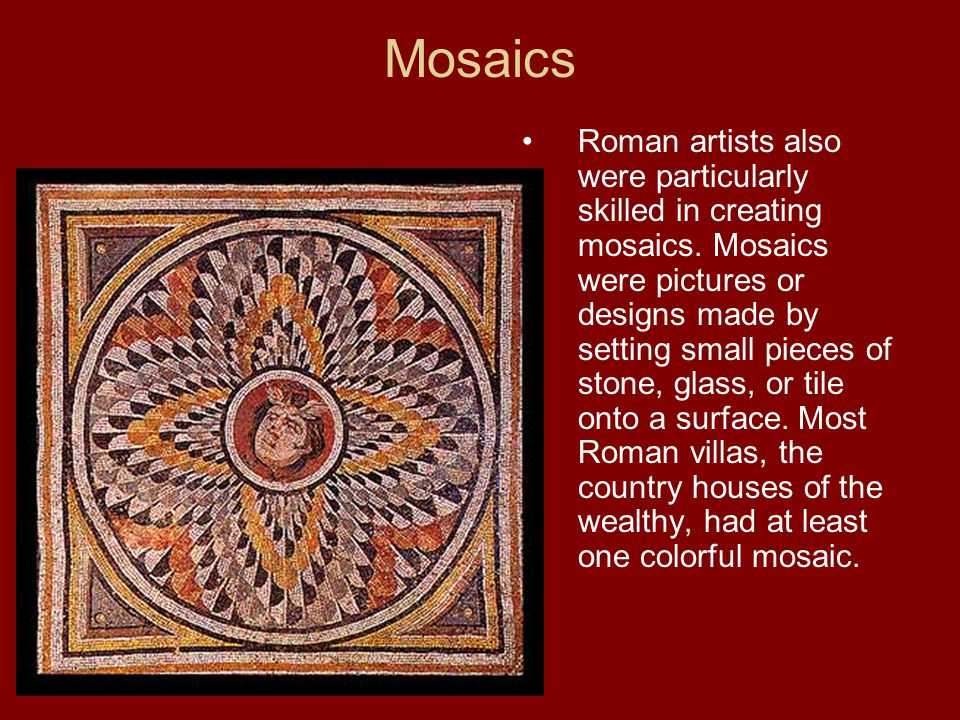 Mosaics Roman artists also were particularly skilled in creating mosaics.