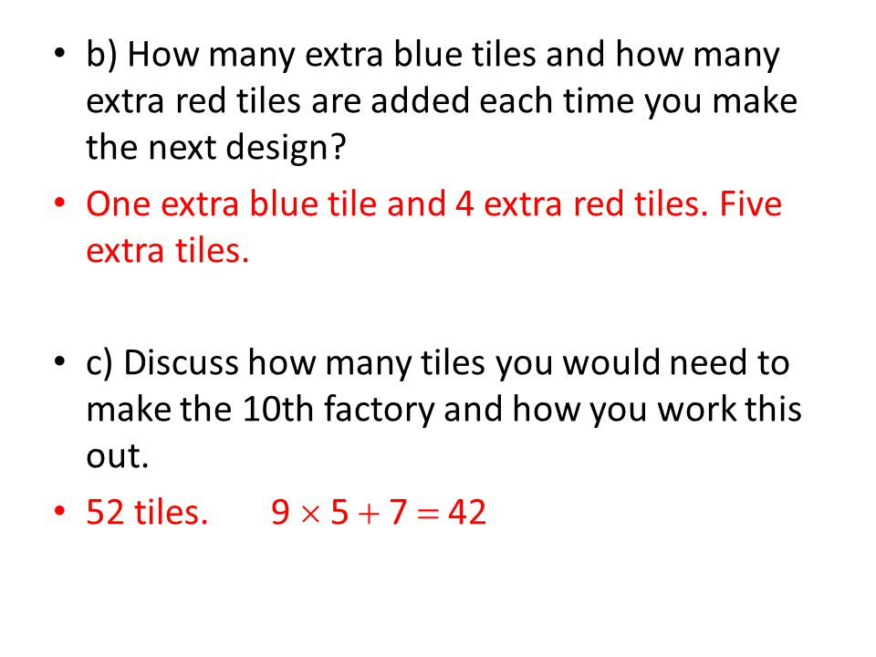 b) How many extra blue tiles and how many extra red tiles are added each time you make the next design? One extra blue tile and 4 extra red tiles. Fiv