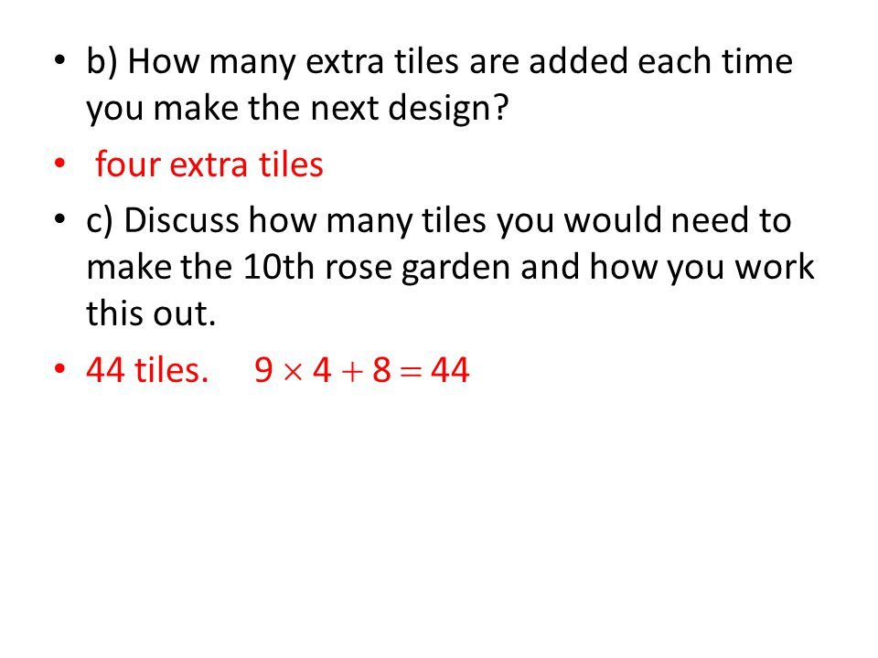 b) How many extra tiles are added each time you make the next design? four extra tiles c) Discuss how many tiles you would need to make the 10th rose