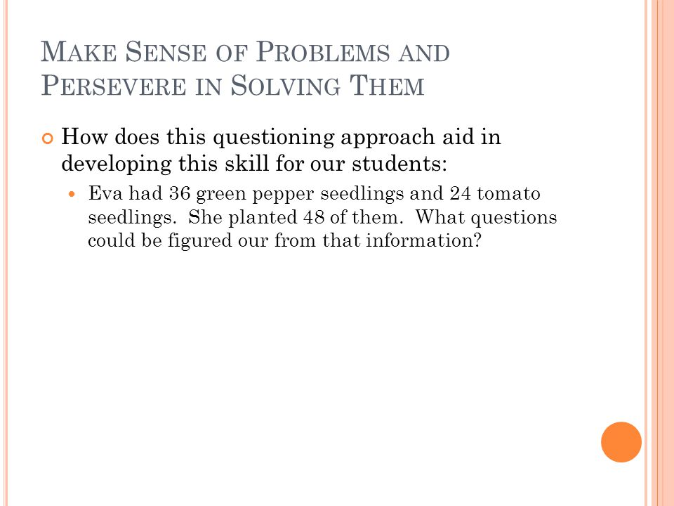 M AKE S ENSE OF P ROBLEMS AND P ERSEVERE IN S OLVING T HEM How does this questioning approach aid in developing this skill for our students: Eva had 36 green pepper seedlings and 24 tomato seedlings.