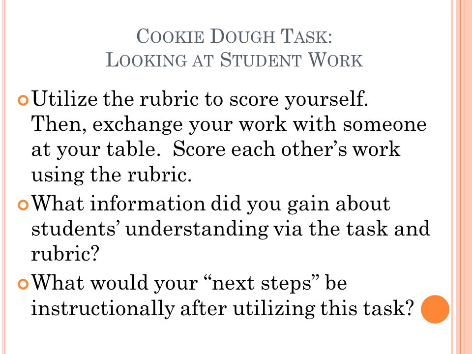 C OOKIE D OUGH T ASK : L OOKING AT S TUDENT W ORK Utilize the rubric to score yourself.