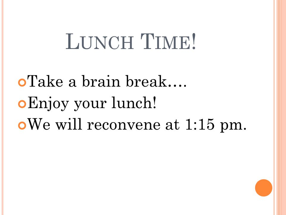 L UNCH T IME ! Take a brain break…. Enjoy your lunch! We will reconvene at 1:15 pm.