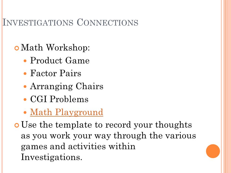 I NVESTIGATIONS C ONNECTIONS Math Workshop: Product Game Factor Pairs Arranging Chairs CGI Problems Math Playground Use the template to record your thoughts as you work your way through the various games and activities within Investigations.