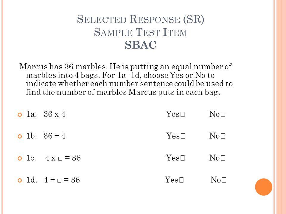 S ELECTED R ESPONSE (SR) S AMPLE T EST I TEM SBAC Marcus has 36 marbles.