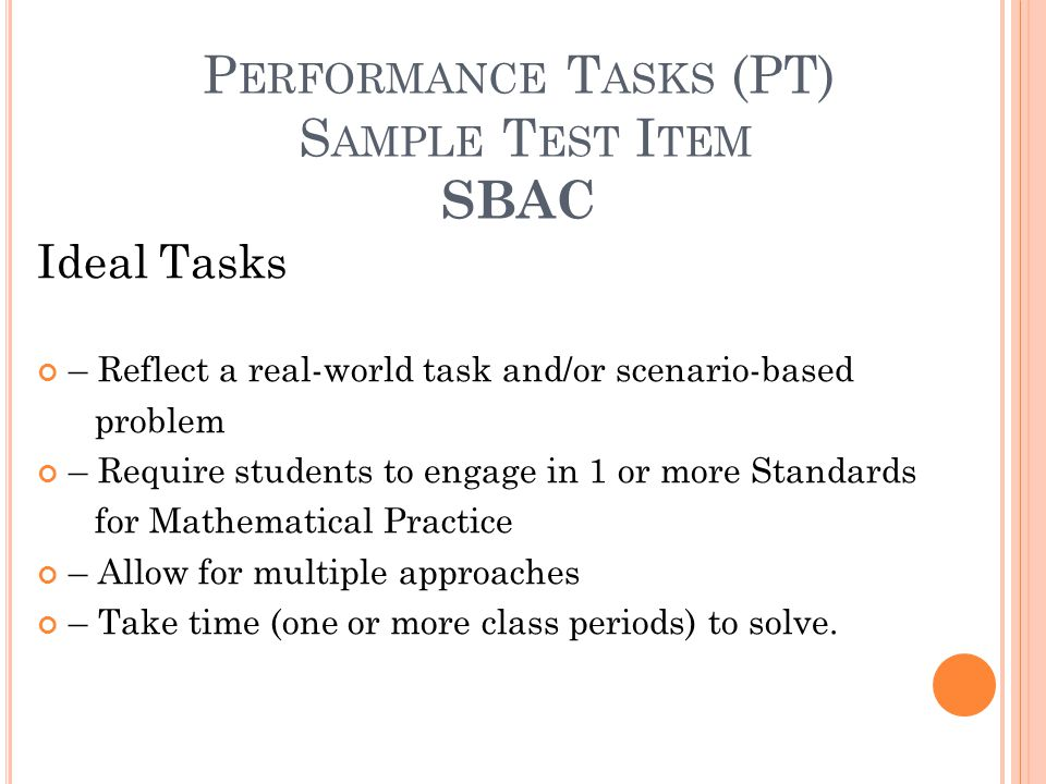 P ERFORMANCE T ASKS (PT) S AMPLE T EST I TEM SBAC Ideal Tasks – Reflect a real-world task and/or scenario-based problem – Require students to engage in 1 or more Standards for Mathematical Practice – Allow for multiple approaches – Take time (one or more class periods) to solve.