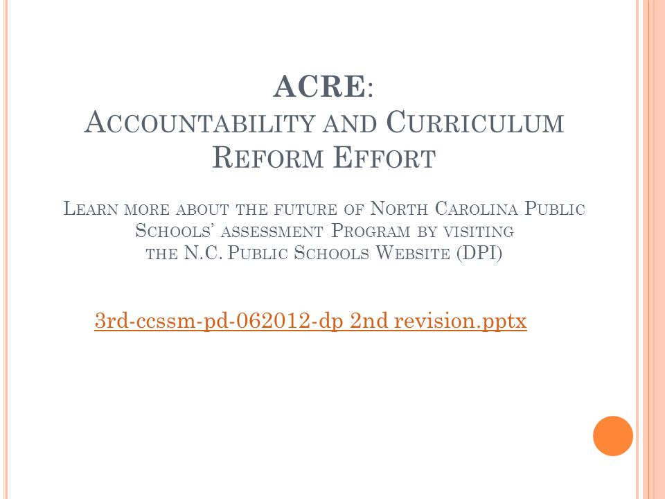 ACRE : A CCOUNTABILITY AND C URRICULUM R EFORM E FFORT L EARN MORE ABOUT THE FUTURE OF N ORTH C AROLINA P UBLIC S CHOOLS ASSESSMENT P ROGRAM BY VISITING THE N.C.