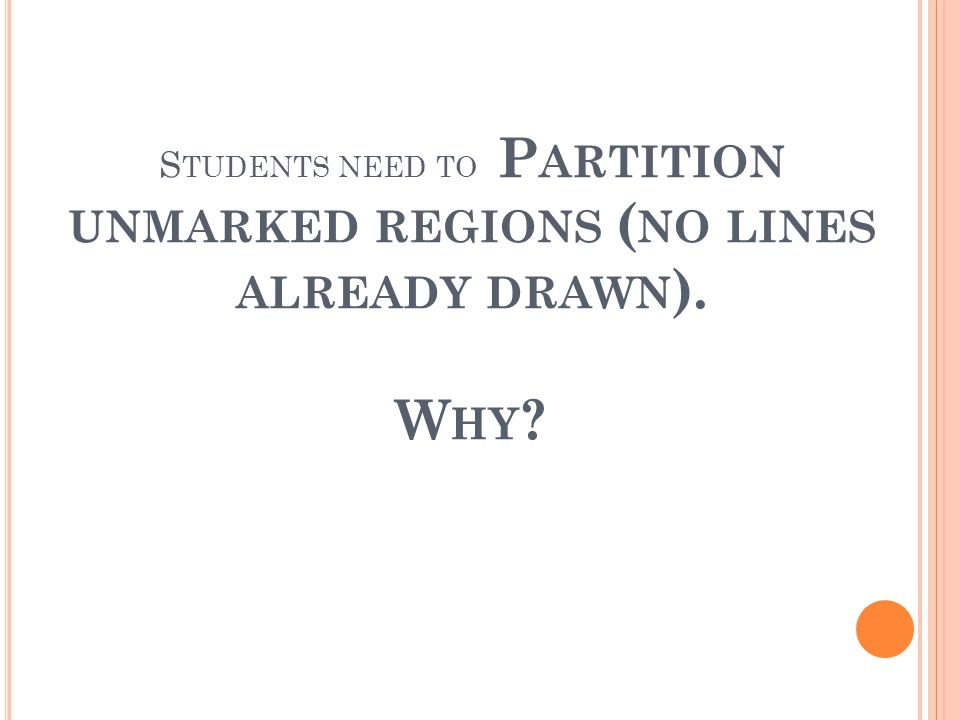 S TUDENTS NEED TO P ARTITION UNMARKED REGIONS ( NO LINES ALREADY DRAWN ). W HY