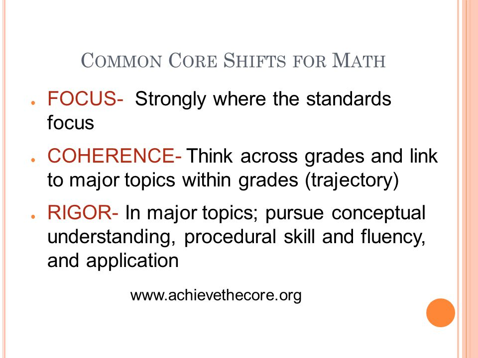 C OMMON C ORE S HIFTS FOR M ATH FOCUS- Strongly where the standards focus COHERENCE- Think across grades and link to major topics within grades (trajectory) RIGOR- In major topics; pursue conceptual understanding, procedural skill and fluency, and application www.achievethecore.org
