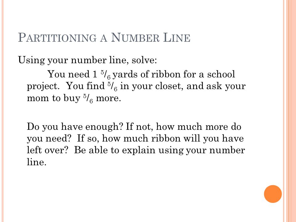 P ARTITIONING A N UMBER L INE Using your number line, solve: You need 1 5 / 6 yards of ribbon for a school project.