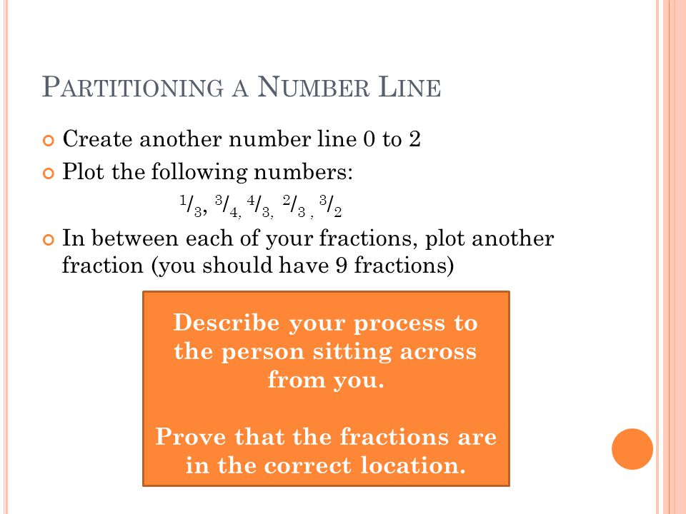 P ARTITIONING A N UMBER L INE Create another number line 0 to 2 Plot the following numbers: 1 / 3, 3 / 4, 4 / 3, 2 / 3, 3 / 2 In between each of your fractions, plot another fraction (you should have 9 fractions) Describe your process to the person sitting across from you.