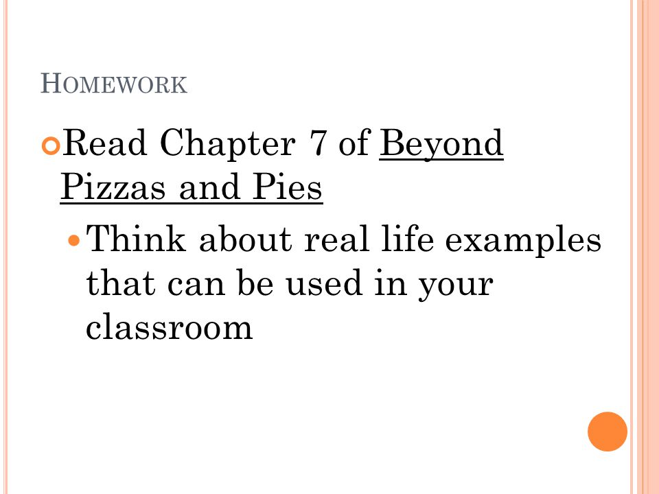 H OMEWORK Read Chapter 7 of Beyond Pizzas and Pies Think about real life examples that can be used in your classroom
