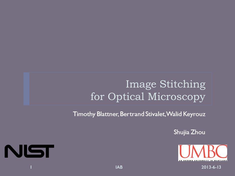 Image Stitching for Optical Microscopy Timothy Blattner, Bertrand Stivalet, Walid Keyrouz Shujia Zhou 2013-6-13IAB1