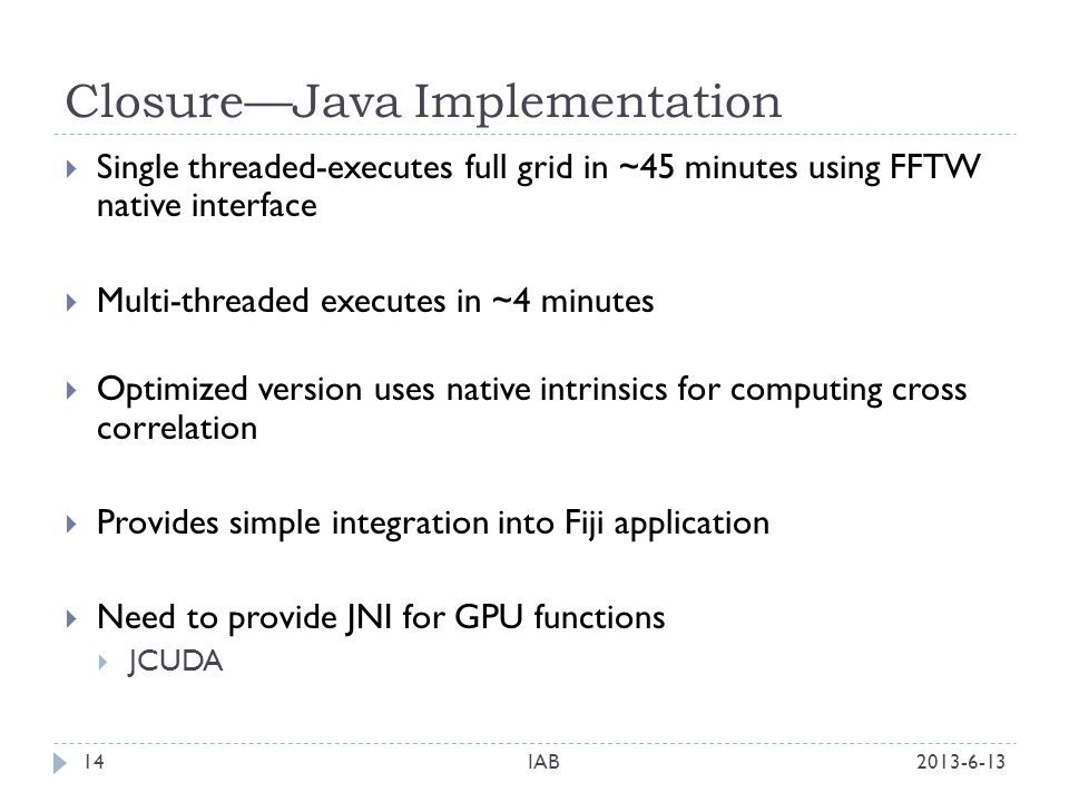 ClosureJava Implementation 2013-6-13IAB14 Single threaded-executes full grid in ~45 minutes using FFTW native interface Multi-threaded executes in ~4 minutes Optimized version uses native intrinsics for computing cross correlation Provides simple integration into Fiji application Need to provide JNI for GPU functions JCUDA