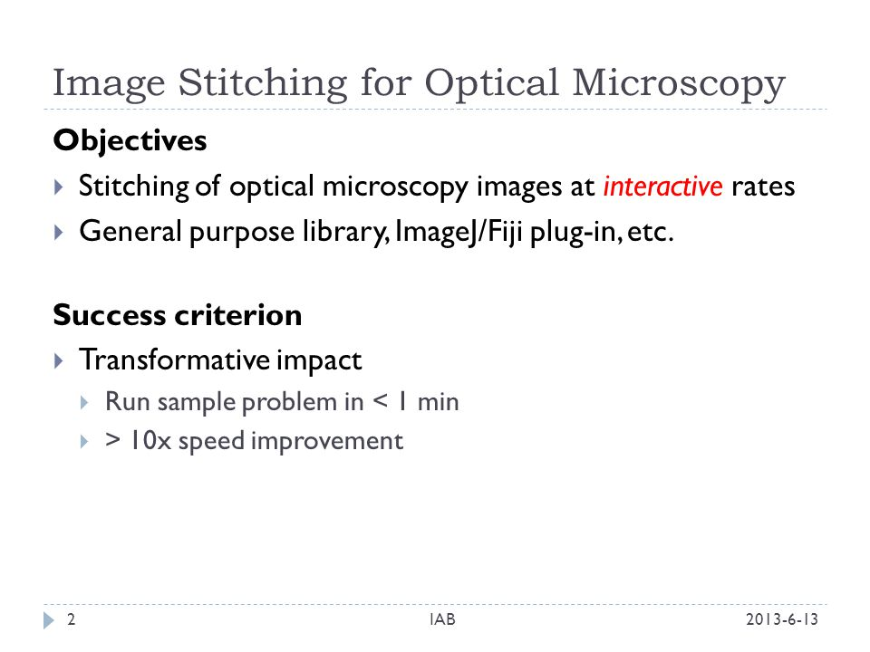 Image Stitching for Optical Microscopy 2013-6-13IAB2 Objectives Stitching of optical microscopy images at interactive rates General purpose library, ImageJ/Fiji plug-in, etc.