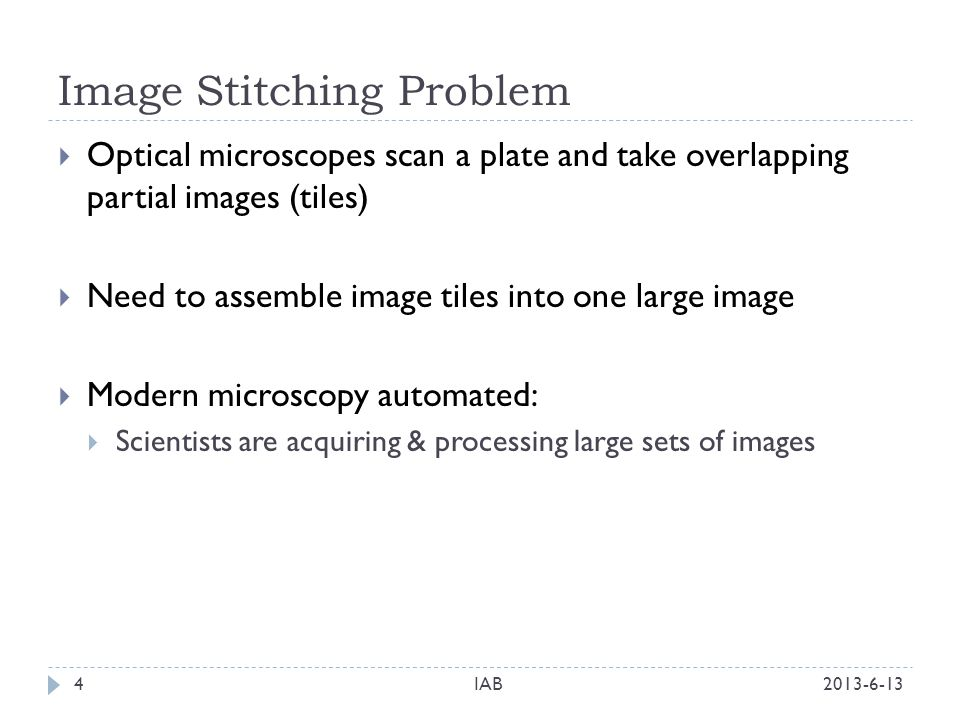 Image Stitching Problem 2013-6-13IAB4 Optical microscopes scan a plate and take overlapping partial images (tiles) Need to assemble image tiles into o
