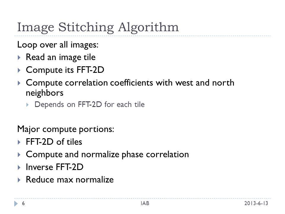 Image Stitching Algorithm 2013-6-13IAB6 Loop over all images: Read an image tile Compute its FFT-2D Compute correlation coefficients with west and north neighbors Depends on FFT-2D for each tile Major compute portions: FFT-2D of tiles Compute and normalize phase correlation Inverse FFT-2D Reduce max normalize