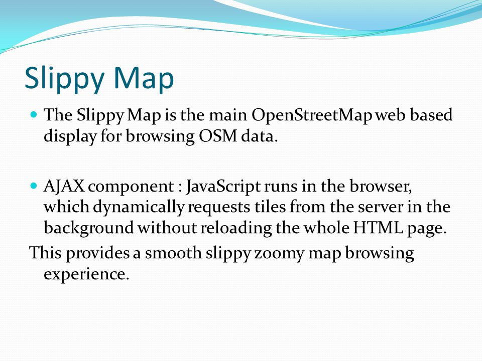Slippy Map The Slippy Map is the main OpenStreetMap web based display for browsing OSM data.
