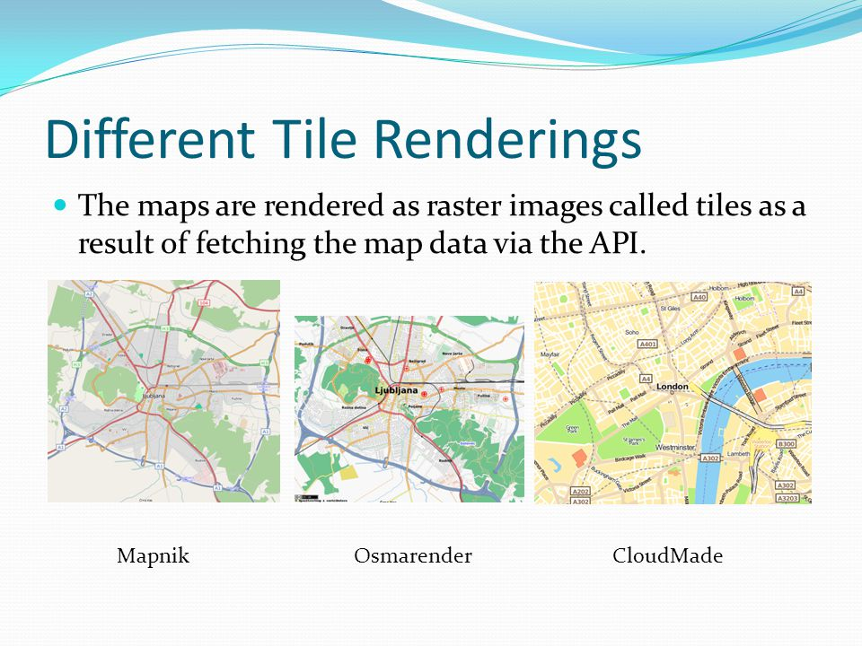 Different Tile Renderings The maps are rendered as raster images called tiles as a result of fetching the map data via the API. MapnikOsmarenderCloudM