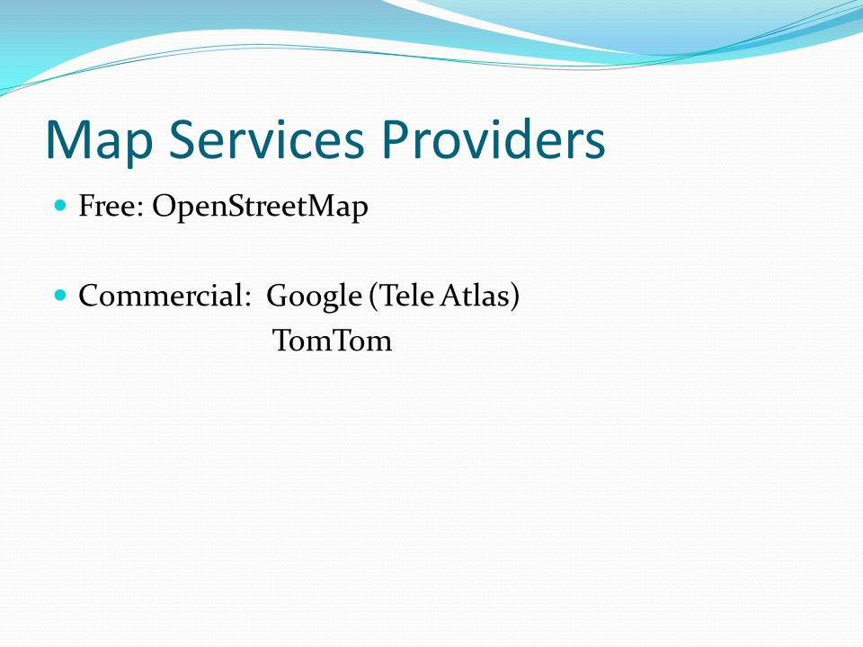 Map Services Providers Free: OpenStreetMap Commercial: Google (Tele Atlas) TomTom