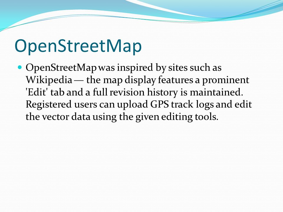 OpenStreetMap OpenStreetMap was inspired by sites such as Wikipedia the map display features a prominent 'Edit' tab and a full revision history is mai
