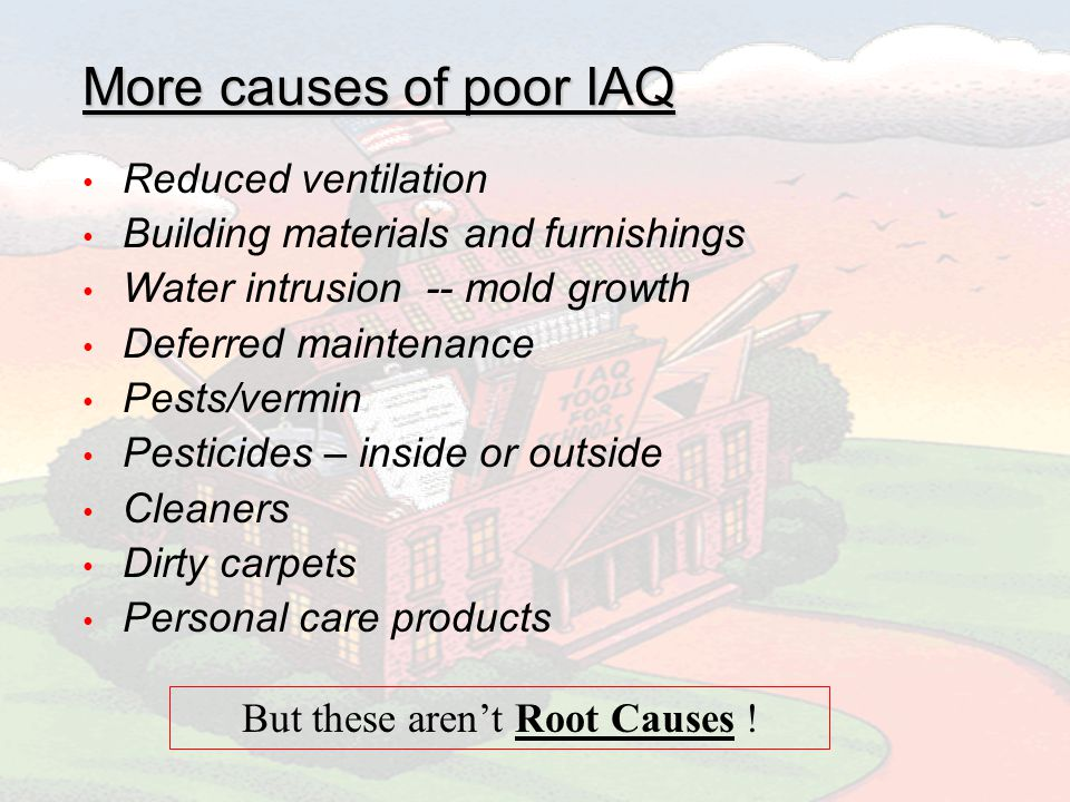 More causes of poor IAQ Reduced ventilation Building materials and furnishings Water intrusion -- mold growth Deferred maintenance Pests/vermin Pesticides – inside or outside Cleaners Dirty carpets Personal care products But these arent Root Causes !