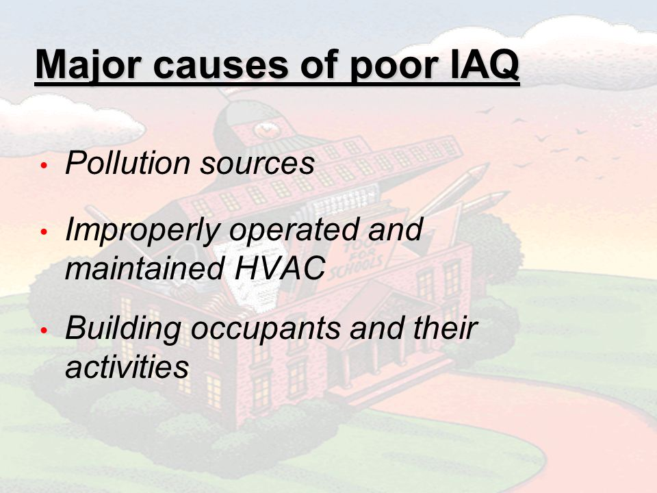 Major causes of poor IAQ Pollution sources Improperly operated and maintained HVAC Building occupants and their activities