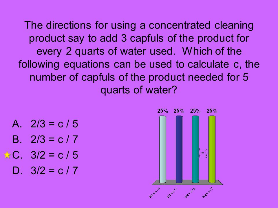 The directions for using a concentrated cleaning product say to add 3 capfuls of the product for every 2 quarts of water used. Which of the following
