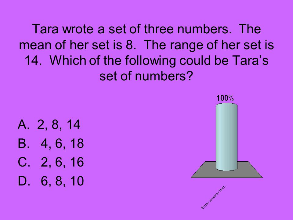 Tara wrote a set of three numbers. The mean of her set is 8. The range of her set is 14. Which of the following could be Taras set of numbers? A.2, 8,