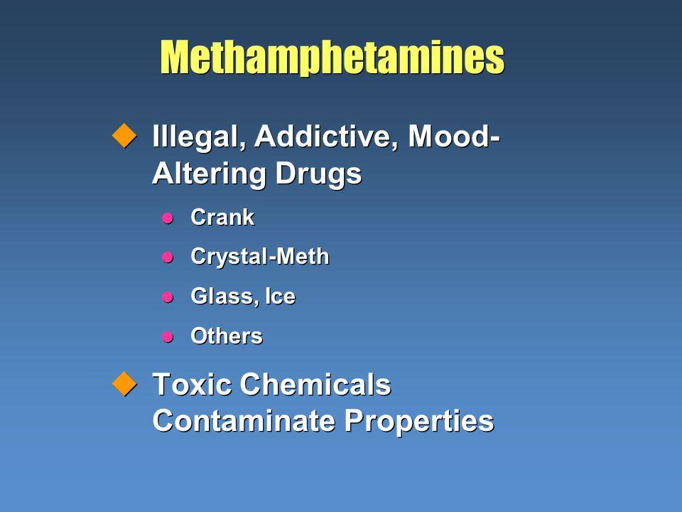 Methamphetamines uIllegal, Addictive, Mood- Altering Drugs l Crank l Crystal-Meth l Glass, Ice l Others uToxic Chemicals Contaminate Properties uIlleg