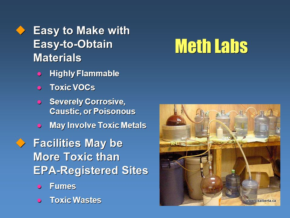 Meth Labs uEasy to Make with Easy-to-Obtain Materials l Highly Flammable l Toxic VOCs l Severely Corrosive, Caustic, or Poisonous l May Involve Toxic Metals uFacilities May be More Toxic than EPA-Registered Sites l Fumes l Toxic Wastes uEasy to Make with Easy-to-Obtain Materials l Highly Flammable l Toxic VOCs l Severely Corrosive, Caustic, or Poisonous l May Involve Toxic Metals uFacilities May be More Toxic than EPA-Registered Sites l Fumes l Toxic Wastes