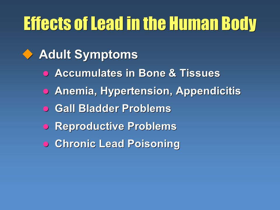Effects of Lead in the Human Body uAdult Symptoms l Accumulates in Bone & Tissues l Anemia, Hypertension, Appendicitis l Gall Bladder Problems l Repro