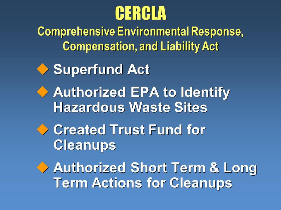 CERCLA Comprehensive Environmental Response, Compensation, and Liability Act uSuperfund Act uAuthorized EPA to Identify Hazardous Waste Sites uCreated