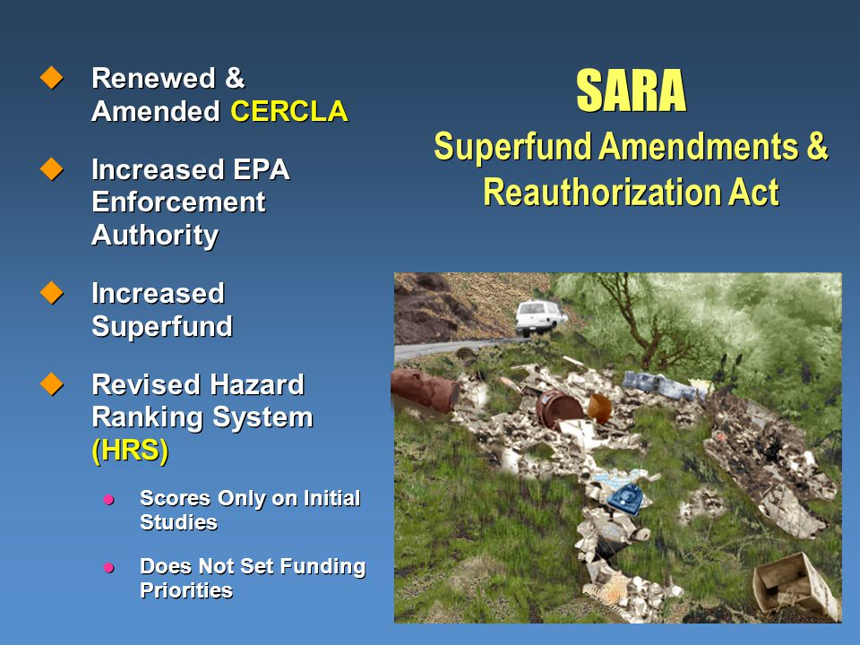 SARA Superfund Amendments & Reauthorization Act uRenewed & Amended CERCLA uIncreased EPA Enforcement Authority uIncreased Superfund uRevised Hazard Ranking System (HRS) l Scores Only on Initial Studies l Does Not Set Funding Priorities uRenewed & Amended CERCLA uIncreased EPA Enforcement Authority uIncreased Superfund uRevised Hazard Ranking System (HRS) l Scores Only on Initial Studies l Does Not Set Funding Priorities
