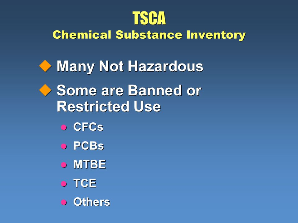 TSCA Chemical Substance Inventory uMany Not Hazardous uSome are Banned or Restricted Use l CFCs l PCBs l MTBE l TCE l Others uMany Not Hazardous uSome
