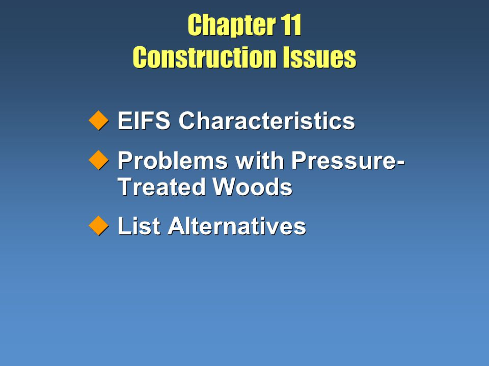 Chapter 11 Construction Issues uEIFS Characteristics uProblems with Pressure- Treated Woods uList Alternatives uEIFS Characteristics uProblems with Pr