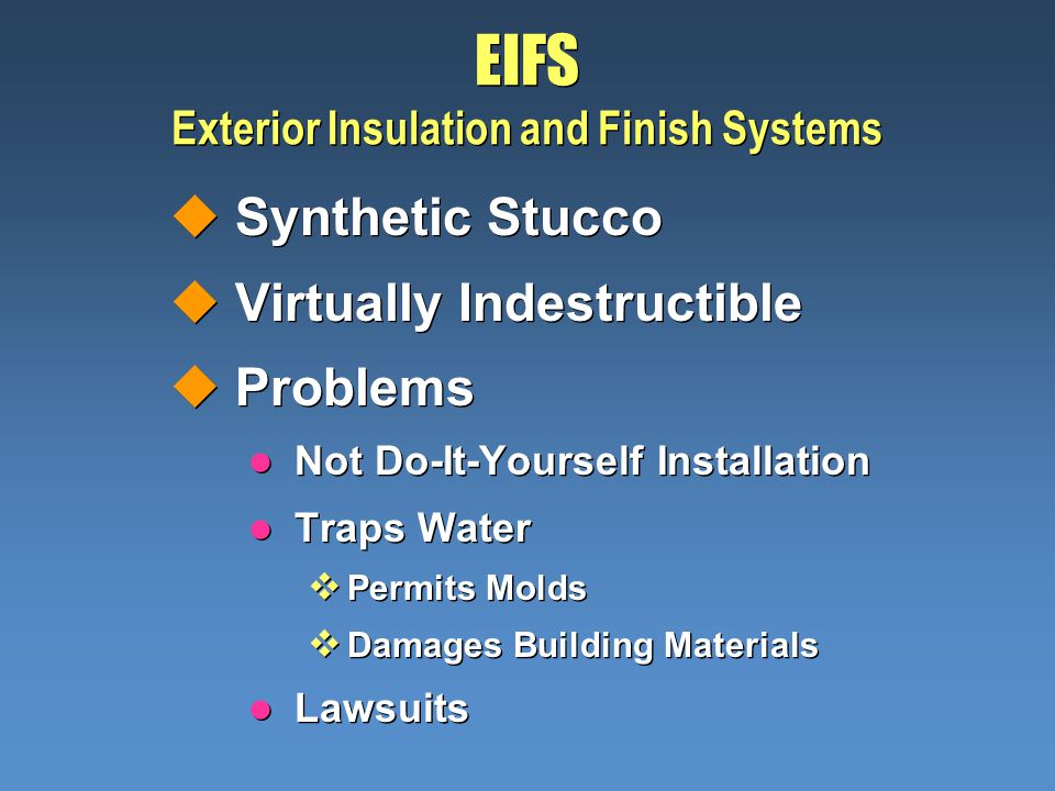 EIFS Exterior Insulation and Finish Systems uSynthetic Stucco uVirtually Indestructible uProblems l Not Do-It-Yourself Installation l Traps Water Perm