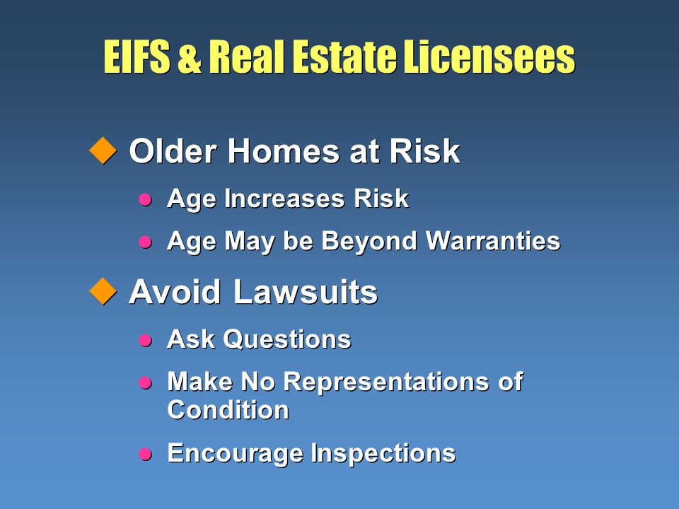 EIFS & Real Estate Licensees uOlder Homes at Risk l Age Increases Risk l Age May be Beyond Warranties uAvoid Lawsuits l Ask Questions l Make No Representations of Condition l Encourage Inspections uOlder Homes at Risk l Age Increases Risk l Age May be Beyond Warranties uAvoid Lawsuits l Ask Questions l Make No Representations of Condition l Encourage Inspections