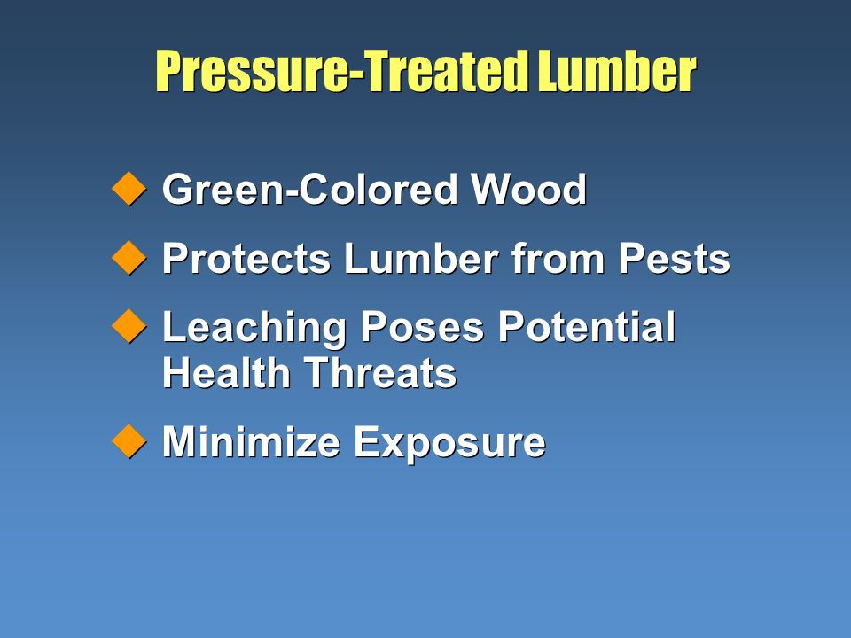 Pressure-Treated Lumber uGreen-Colored Wood uProtects Lumber from Pests uLeaching Poses Potential Health Threats uMinimize Exposure uGreen-Colored Woo