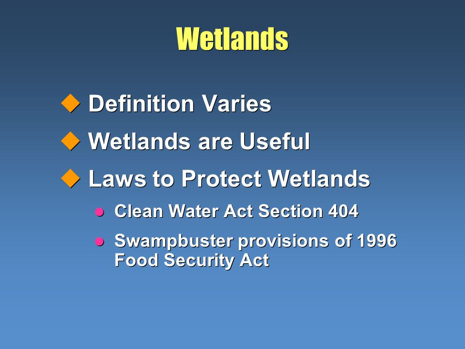 Wetlands uDefinition Varies uWetlands are Useful uLaws to Protect Wetlands l Clean Water Act Section 404 l Swampbuster provisions of 1996 Food Security Act uDefinition Varies uWetlands are Useful uLaws to Protect Wetlands l Clean Water Act Section 404 l Swampbuster provisions of 1996 Food Security Act