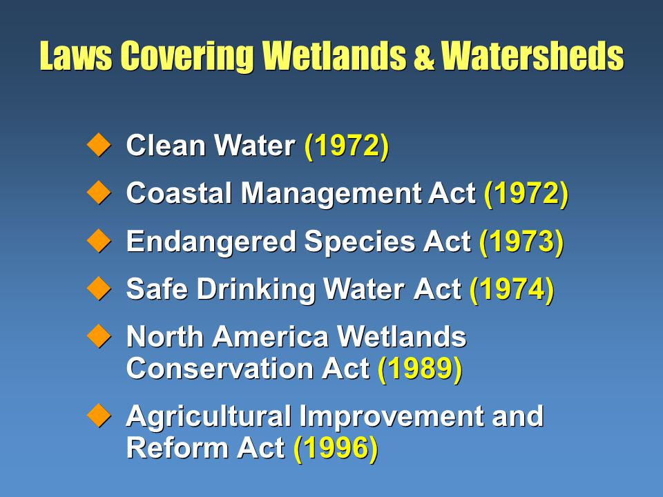 Laws Covering Wetlands & Watersheds uClean Water (1972) uCoastal Management Act (1972) uEndangered Species Act (1973) uSafe Drinking Water Act (1974)