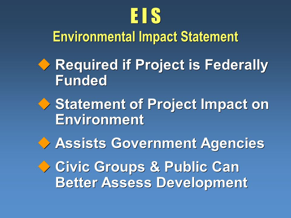 E I S Environmental Impact Statement uRequired if Project is Federally Funded uStatement of Project Impact on Environment uAssists Government Agencies uCivic Groups & Public Can Better Assess Development uRequired if Project is Federally Funded uStatement of Project Impact on Environment uAssists Government Agencies uCivic Groups & Public Can Better Assess Development