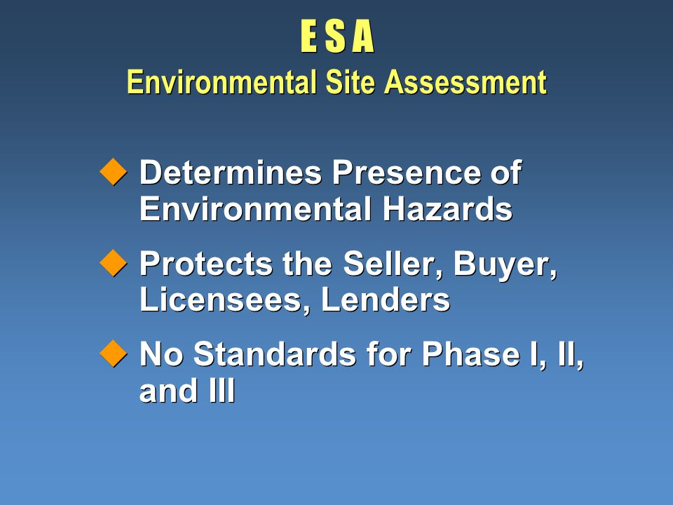 E S A Environmental Site Assessment uDetermines Presence of Environmental Hazards uProtects the Seller, Buyer, Licensees, Lenders uNo Standards for Phase I, II, and III uDetermines Presence of Environmental Hazards uProtects the Seller, Buyer, Licensees, Lenders uNo Standards for Phase I, II, and III